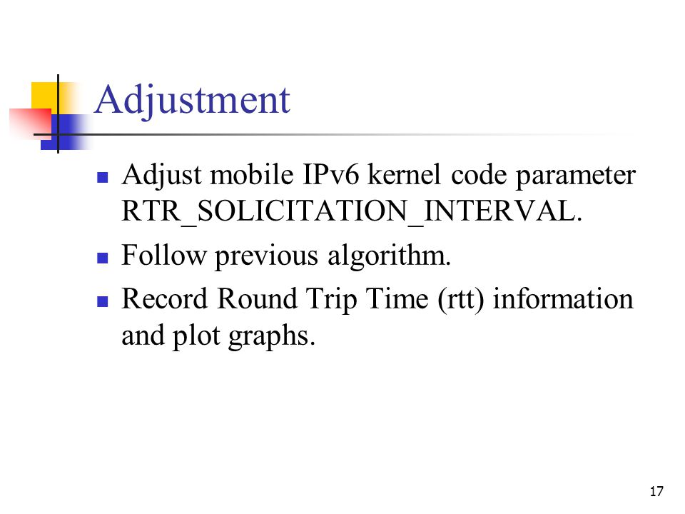 17 Adjustment Adjust mobile IPv6 kernel code parameter RTR_SOLICITATION_INTERVAL. Follow previous algorithm. Record Round Trip Time (rtt) information