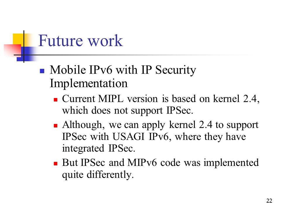 22 Future work Mobile IPv6 with IP Security Implementation Current MIPL version is based on kernel 2.4, which does not support IPSec.