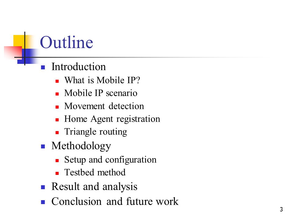 3 Outline Introduction What is Mobile IP? Mobile IP scenario Movement detection Home Agent registration Triangle routing Methodology Setup and configu