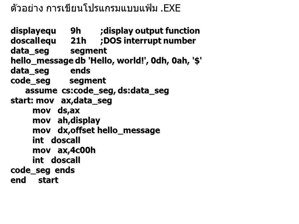 ตัวอย่าง การเขียนโปรแกรมแบบแฟ้ม.EXE displayequ9h;display output function doscallequ21h;DOS interrupt number data_segsegment hello_message db Hello, world! , 0dh, 0ah, $ data_segends code_seg segment assume cs:code_seg, ds:data_seg assume cs:code_seg, ds:data_seg start: mov ax,data_seg mov ds,ax mov ds,ax mov ah,display mov ah,display mov dx,offset hello_message mov dx,offset hello_message int doscall int doscall mov ax,4c00h mov ax,4c00h int doscall int doscall code_seg ends end start