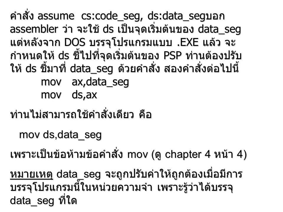 คำสั่ง assume cs:code_seg, ds:data_seg บอก assembler ว่า จะใช้ ds เป็นจุดเริ่มต้นของ data_seg แต่หลังจาก DOS บรรจุโปรแกรมแบบ.EXE แล้ว จะ กำหนดให้ ds ชี้ไปที่จุดเริ่มต้นของ PSP ท่านต้องปรับ ให้ ds ชี้มาที่ data_seg ด้วยคำสั่ง สองคำสั่งต่อไปนี้ mov ax,data_seg mov ax,data_seg mov ds,ax mov ds,ax ท่านไม่สามารถใช้คำสั่งเดียว คือ mov ds,data_seg mov ds,data_seg เพราะเป็นข้อห้ามข้อคำสั่ง mov ( ดู chapter 4 หน้า 4) หมายเหตุ data_seg จะถูกปรับค่าให้ถูกต้องเมื่อมีการ บรรจุโปรแกรมนี้ในหน่วยความจำ เพราะรู้ว่าได้บรรจุ data_seg ที่ใด