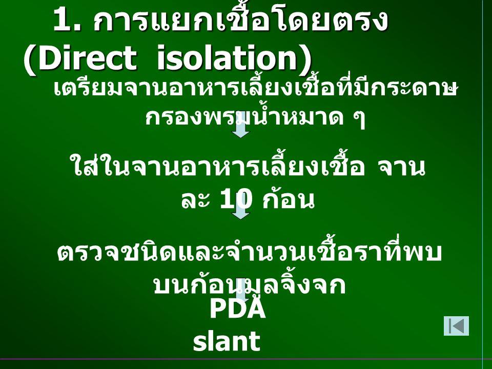 1. การแยกเชื้อโดยตรง (Direct isolation) PDA slant เตรียมจานอาหารเลี้ยงเชื้อที่มีกระดาษ กรองพรมน้ำหมาด ๆ ใส่ในจานอาหารเลี้ยงเชื้อ จาน ละ 10 ก้อน ตรวจชน