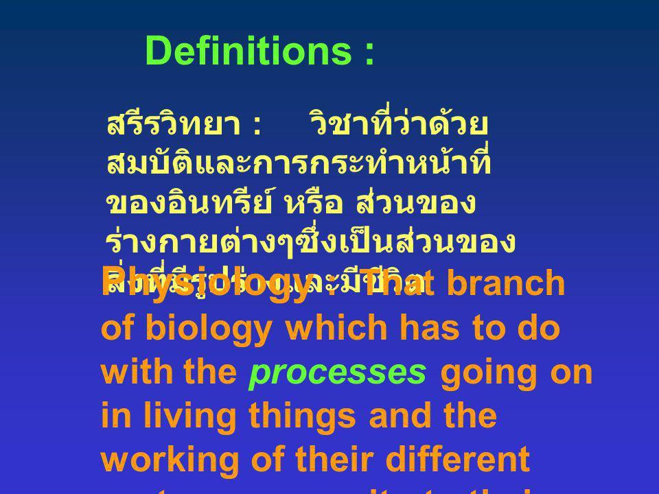 Definitions : สรีรวิทยา : วิชาที่ว่าด้วย สมบัติและการกระทำหน้าที่ ของอินทรีย์ หรือ ส่วนของ ร่างกายต่างๆซึ่งเป็นส่วนของ สิ่งที่มีรูปร่างและมีชีวิต Phys