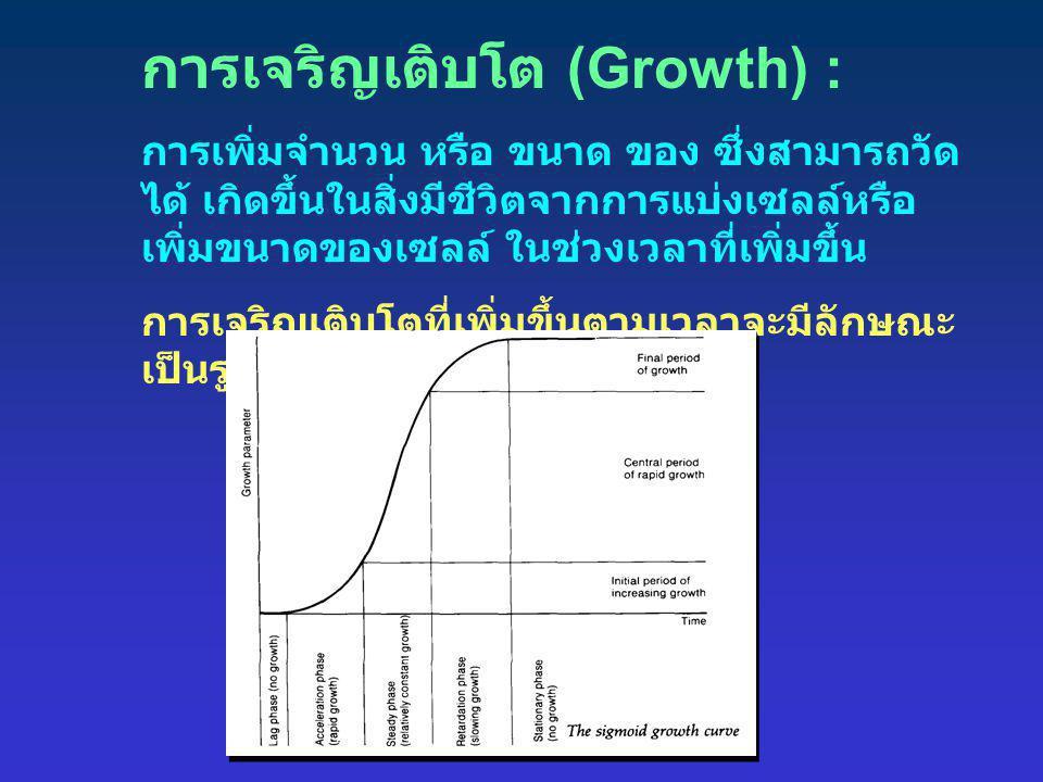 การเจริญเติบโต (Growth) : การเพิ่มจำนวน หรือ ขนาด ของ ซึ่งสามารถวัด ได้ เกิดขึ้นในสิ่งมีชีวิตจากการแบ่งเซลล์หรือ เพิ่มขนาดของเซลล์ ในช่วงเวลาที่เพิ่มข
