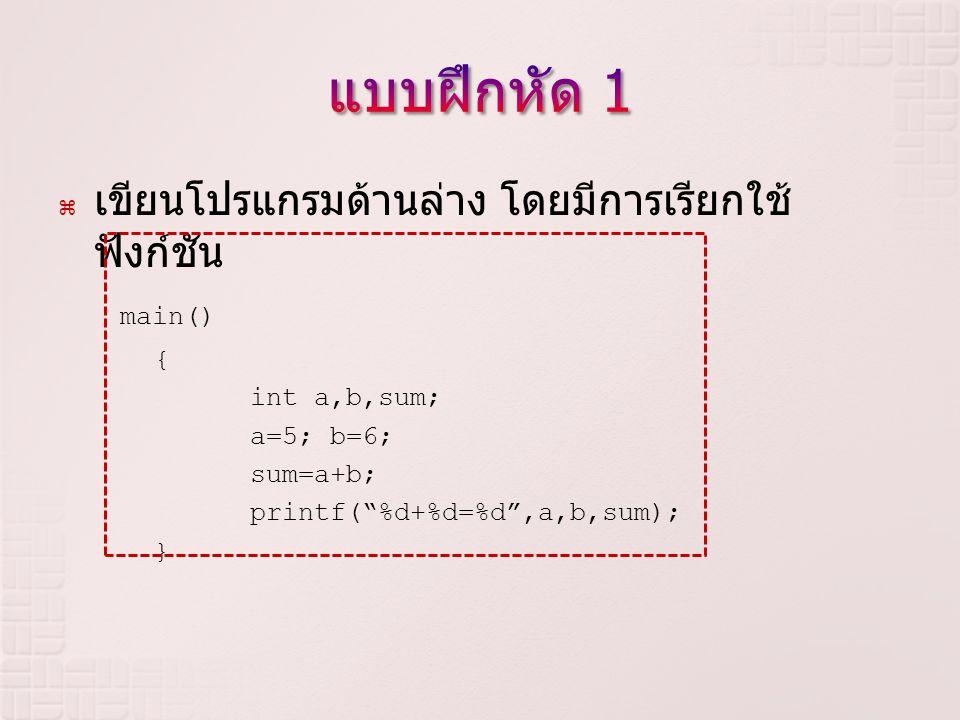 """ เขียนโปรแกรมด้านล่าง โดยมีการเรียกใช้ ฟังก์ชัน main() { int a,b,sum; a=5; b=6; sum=a+b; printf(""""%d+%d=%d"""",a,b,sum); }"""