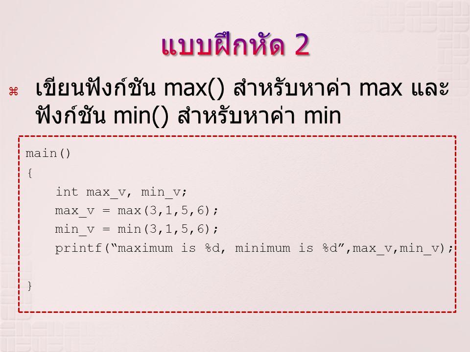  เขียนฟังก์ชัน max() สำหรับหาค่า max และ ฟังก์ชัน min() สำหรับหาค่า min main() { int max_v, min_v; max_v = max(3,1,5,6); min_v = min(3,1,5,6); printf