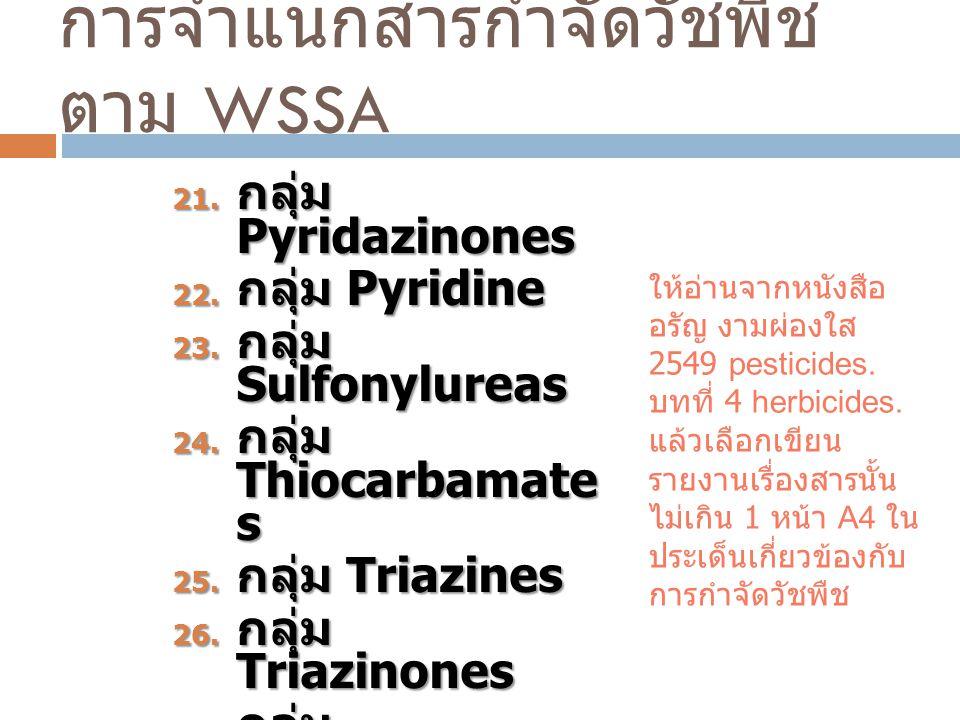 การจำแนกสารกำจัดวัชพืช ตาม WSSA 21. กลุ่ม Pyridazinones 22. กลุ่ม Pyridine 23. กลุ่ม Sulfonylureas 24. กลุ่ม Thiocarbamate s 25. กลุ่ม Triazines 26. ก