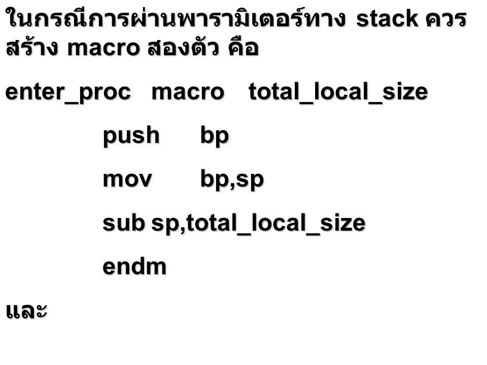 ในกรณีการผ่านพารามิเตอร์ทาง stack ควร สร้าง macro สองตัว คือ enter_procmacrototal_local_size pushbp movbp,sp subsp,total_local_size endmและ