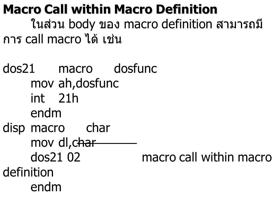 Macro Call within Macro Definition ในส่วน body ของ macro definition สามารถมี การ call macro ได้ เช่น dos21macrodosfunc movah,dosfunc int21h endm dispm