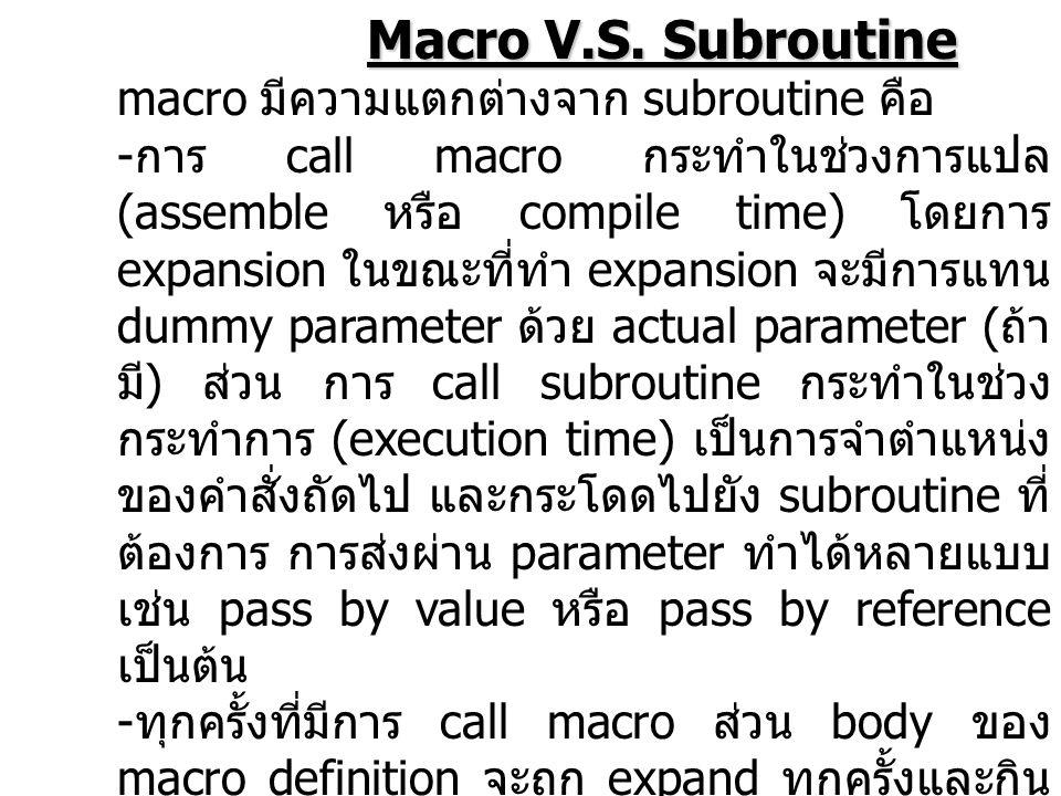 Macro V.S. Subroutine Macro V.S. Subroutine macro มีความแตกต่างจาก subroutine คือ - การ call macro กระทำในช่วงการแปล (assemble หรือ compile time) โดยก