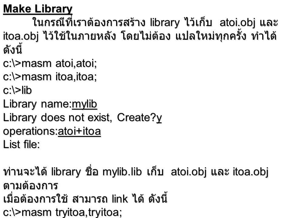 Make Library ในกรณีที่เราต้องการสร้าง library ไว้เก็บ atoi.obj และ itoa.obj ไว้ใช้ในภายหลัง โดยไม่ต้อง แปลใหม่ทุกครั้ง ทำได้ ดังนี้ c:\>masm atoi,atoi; c:\>masm itoa,itoa; c:\>lib Library name:mylib Library does not exist, Create y operations:atoi+itoa List file: ท่านจะได้ library ชื่อ mylib.lib เก็บ atoi.obj และ itoa.obj ตามต้องการ เมื่อต้องการใช้ สามารถ link ได้ ดังนี้ c:\>masm tryitoa,tryitoa; c:\>link tryitoa,tryitoa,,mylib;