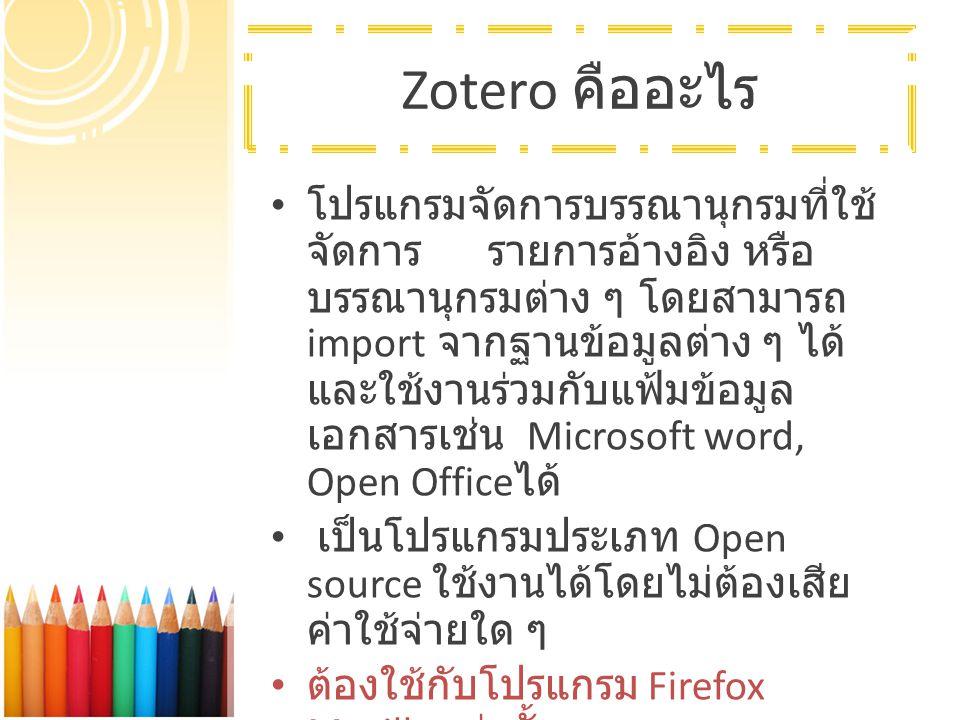 Zotero คืออะไร โปรแกรมจัดการบรรณานุกรมที่ใช้ จัดการ รายการอ้างอิง หรือ บรรณานุกรมต่าง ๆ โดยสามารถ import จากฐานข้อมูลต่าง ๆ ได้ และใช้งานร่วมกับแฟ้มข้อมูล เอกสารเช่น Microsoft word, Open Office ได้ เป็นโปรแกรมประเภท Open source ใช้งานได้โดยไม่ต้องเสีย ค่าใช้จ่ายใด ๆ ต้องใช้กับโปรแกรม Firefox Mozilla เท่านั้น