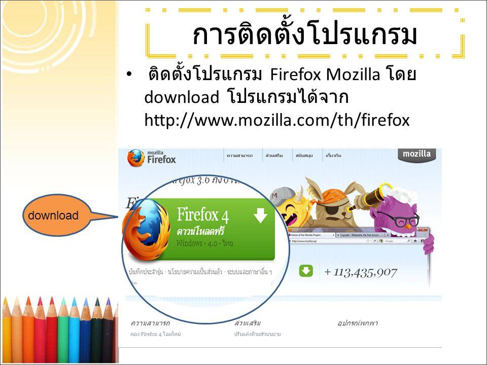การติดตั้งโปรแกรม ติดตั้งโปรแกรม Firefox Mozilla โดย download โปรแกรมได้จาก http://www.mozilla.com/th/firefox download