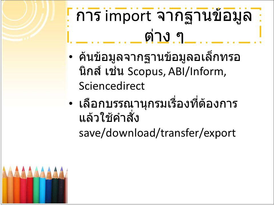การ import จากฐานข้อมูล ต่าง ๆ ค้นข้อมูลจากฐานข้อมูลอเล็กทรอ นิกส์ เช่น Scopus, ABI/Inform, Sciencedirect เลือกบรรณานุกรมเรื่องที่ต้องการ แล้วใช้คำสั่ง save/download/transfer/export