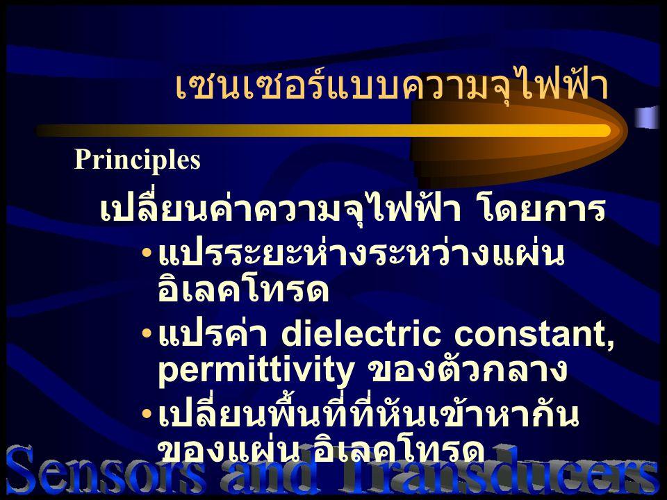 เซนเซอร์แบบความจุไฟฟ้า Principles เปลื่ยนค่าความจุไฟฟ้า โดยการ แปรระยะห่างระหว่างแผ่น อิเลคโทรด แปรค่า dielectric constant, permittivity ของตัวกลาง เปลี่ยนพื้นที่ที่หันเข้าหากัน ของแผ่น อิเลคโทรด