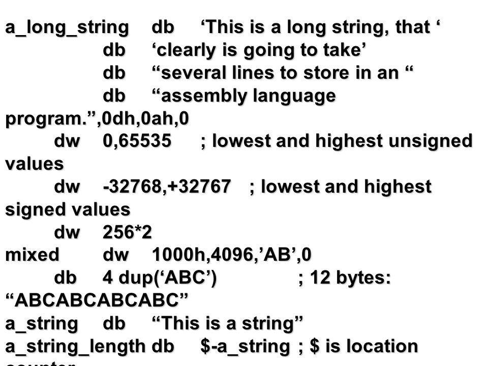 a_long_stringdb'This is a long string, that ' db'clearly is going to take' db several lines to store in an db assembly language program. ,0dh,0ah,0 dw0,65535; lowest and highest unsigned values dw-32768,+32767; lowest and highest signed values dw256*2 mixeddw1000h,4096,'AB',0 db4 dup('ABC'); 12 bytes: ABCABCABCABC a_stringdb This is a string a_string_lengthdb$-a_string; $ is location counter