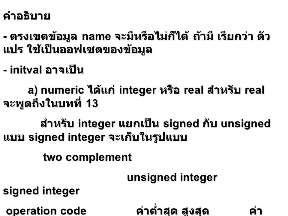 คำอธิบาย - ตรงเขตข้อมูล name จะมีหรือไม่ก็ได้ ถ้ามี เรียกว่า ตัว แปร ใช้เป็นออฟเซตของข้อมูล - initval อาจเป็น a) numeric ได้แก่ integer หรือ real สำหรับ real จะพูดถึงในบทที่ 13 a) numeric ได้แก่ integer หรือ real สำหรับ real จะพูดถึงในบทที่ 13 สำหรับ integer แยกเป็น signed กับ unsigned แบบ signed integer จะเก็บในรูปแบบ สำหรับ integer แยกเป็น signed กับ unsigned แบบ signed integer จะเก็บในรูปแบบ two complement two complement unsigned integer signed integer unsigned integer signed integer operation code ค่าต่ำสุด สูงสุด ค่า ต่ำสุด สูงสุด operation code ค่าต่ำสุด สูงสุด ค่า ต่ำสุด สูงสุด db 0 255 -128 127 db 0 255 -128 127 dw 0 65535 - 32768 32767 เก็บแบบ little endian dw 0 65535 - 32768 32767 เก็บแบบ little endian