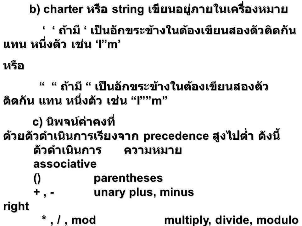 b) charter หรือ string เขียนอยู่ภายในเครื่องหมาย ' ' ถ้ามี ' เป็นอักขระข้างในต้องเขียนสองตัวติดกัน แทน หนึ่งตัว เช่น 'I''m' ' ' ถ้ามี ' เป็นอักขระข้างในต้องเขียนสองตัวติดกัน แทน หนึ่งตัว เช่น 'I''m'หรือ ถ้ามี เป็นอักขระข้างในต้องเขียนสองตัว ติดกัน แทน หนึ่งตัว เช่น I m ถ้ามี เป็นอักขระข้างในต้องเขียนสองตัว ติดกัน แทน หนึ่งตัว เช่น I m c) นิพจน์ค่าคงที่ c) นิพจน์ค่าคงที่ ด้วยตัวดำเนินการเรียงจาก precedence สูงไปต่ำ ดังนี้ ตัวดำเนินการความหมาย associative ()parentheses +, -unary plus, minus right *, /, mod multiply, divide, modulo left *, /, mod multiply, divide, modulo left +, -binary plus, minusleft