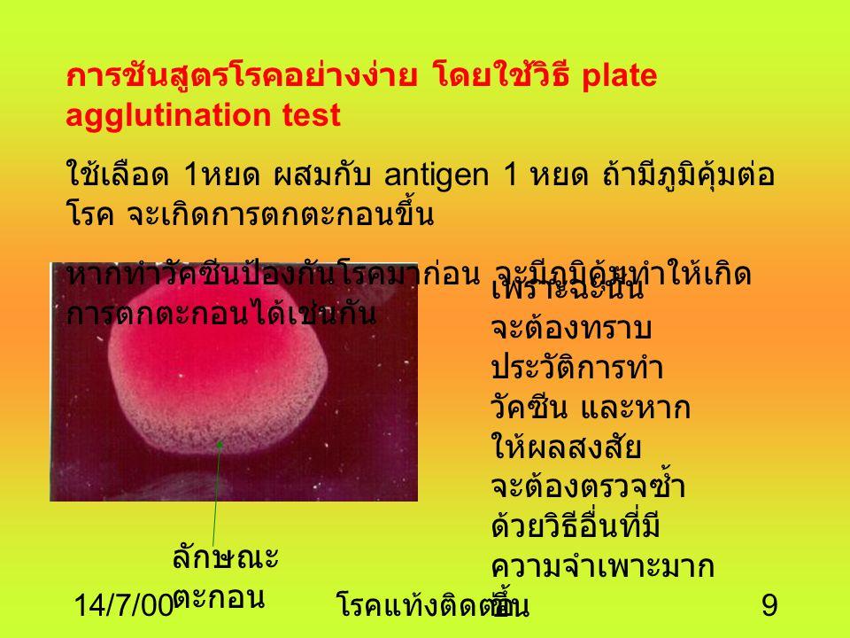 14/7/00 โรคแท้งติดต่อ 9 การชันสูตรโรคอย่างง่าย โดยใช้วิธี plate agglutination test ใช้เลือด 1 หยด ผสมกับ antigen 1 หยด ถ้ามีภูมิคุ้มต่อ โรค จะเกิดการตกตะกอนขึ้น หากทำวัคซีนป้องกันโรคมาก่อน จะมีภูมิคุ้มทำให้เกิด การตกตะกอนได้เช่นกัน เพราะฉะนั้น จะต้องทราบ ประวัติการทำ วัคซีน และหาก ให้ผลสงสัย จะต้องตรวจซ้ำ ด้วยวิธีอื่นที่มี ความจำเพาะมาก ขึ้น ลักษณะ ตะกอน