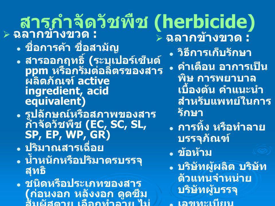 สารกำจัดวัชพืช (herbicide)  ฉลากข้างขวด : วิธีการเก็บรักษา คำเตือน อาการเป็น พิษ การพยาบาล เบื้องต้น คำแนะนำ สำหรับแพทย์ในการ รักษา การทิ้ง หรือทำลาย บรรจุภัณฑ์ ข้อห้าม บริษัทผู้ผลิต บริษัท ตัวแทนจำหน่าย บริษัทผู้บรรจุ เลขทะเบียน วัตถุมีพิษ วันเดือนปีที่ผลิตและ วันหมดอายุ ราคาจำหน่าย  ฉลากข้างขวด : ชื่อการค้า ชื่อสามัญ สารออกฤทธิ์ ( ระบุเปอร์เซ็นต์ ppm หรือกรัมต่อลิตรของสาร ผลิตภัณฑ์ active ingredient, acid equivalent) รูปลักษณ์หรือสภาพของสาร กำจัดวัชพืช (EC, SC, SL, SP, EP, WP, GR) ปริมาณสารเฉื่อย น้ำหนักหรือปริมาตรบรรจุ สุทธิ ชนิดหรือประเภทของสาร ( ก่อนงอก หลังงอก ดูดซึม สัมผัสตาย เลือกทำลาย ไม่ เลือกทำลาย ) ประโยชน์หรือคุณสมบัติใน การควบคุมกำจัดวัชพืช วิธีการใช้สาร อัตราการใช้