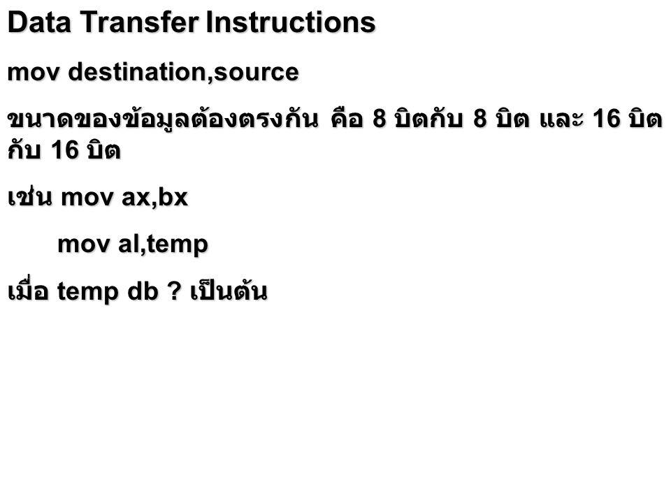 Data Transfer Instructions mov destination,source ขนาดของข้อมูลต้องตรงกัน คือ 8 บิตกับ 8 บิต และ 16 บิต กับ 16 บิต เช่น mov ax,bx mov al,temp mov al,t