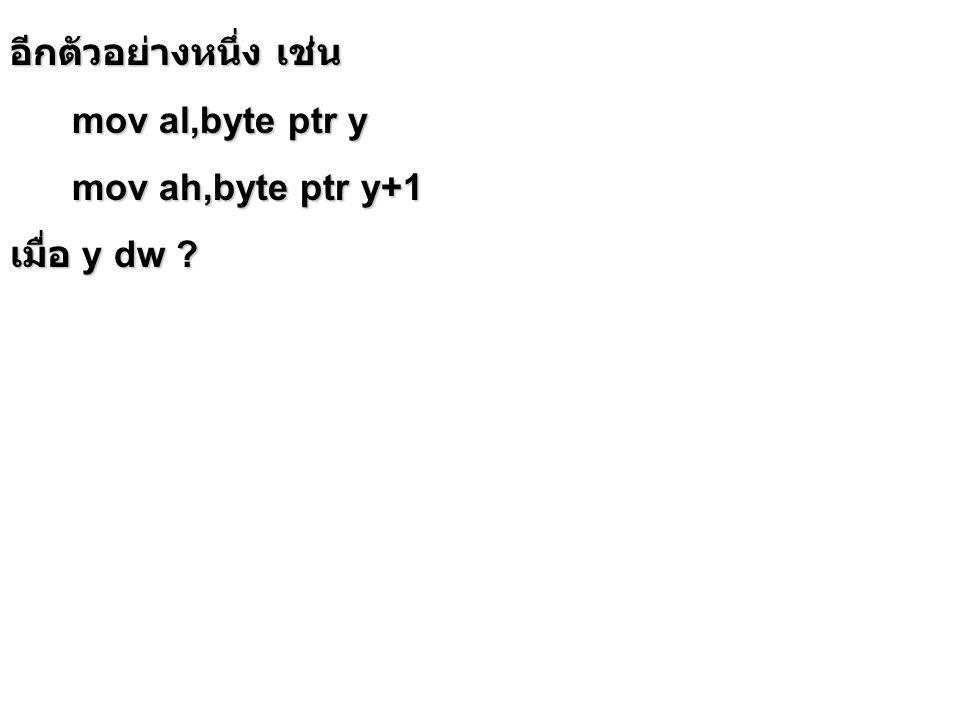 อีกตัวอย่างหนึ่ง เช่น mov al,byte ptr y mov al,byte ptr y mov ah,byte ptr y+1 mov ah,byte ptr y+1 เมื่อ y dw ?