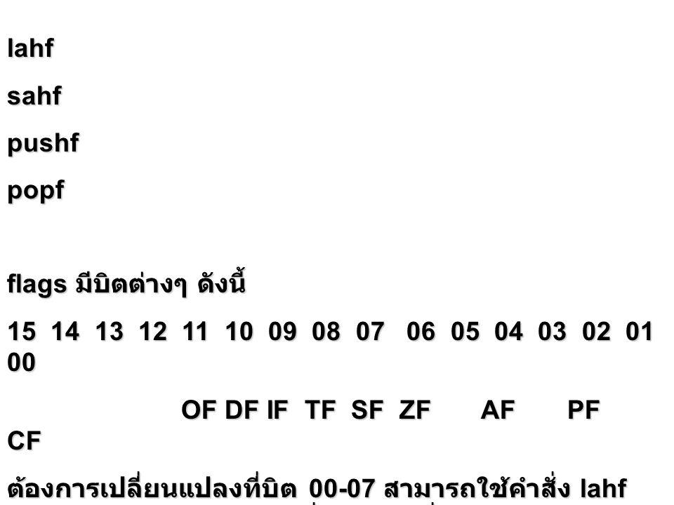 lahfsahfpushfpopf flags มีบิตต่างๆ ดังนี้ 15 14 13 12 11 10 09 08 07 06 05 04 03 02 01 00 OF DF IF TF SF ZF AF PF CF OF DF IF TF SF ZF AF PF CF ต้องกา