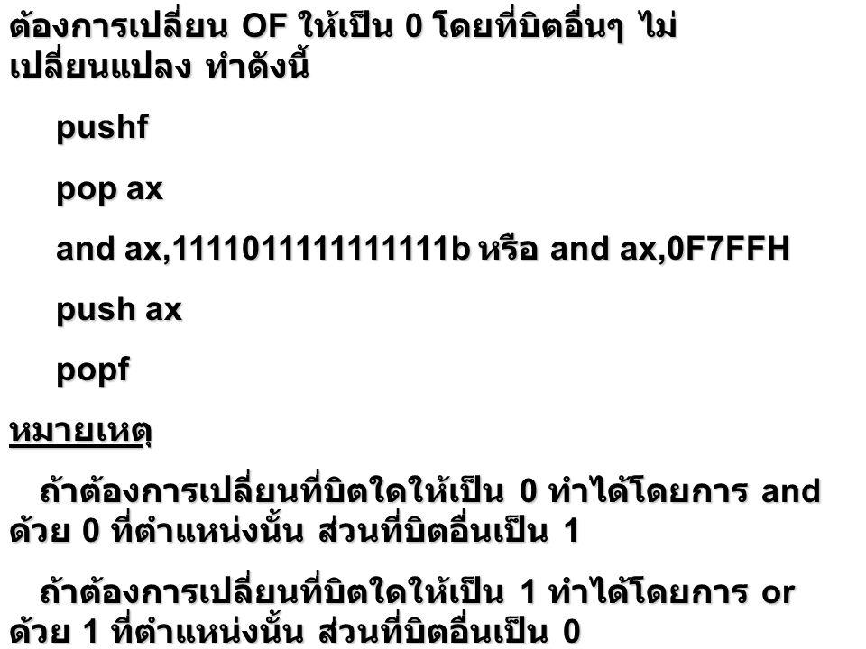 ต้องการเปลี่ยน OF ให้เป็น 0 โดยที่บิตอื่นๆ ไม่ เปลี่ยนแปลง ทำดังนี้ pushf pushf pop ax pop ax and ax,1111011111111111b หรือ and ax,0F7FFH and ax,11110