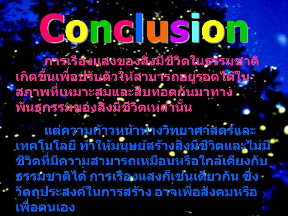 Conclusion การเรืองแสงของสิ่งมีชีวิตในธรรมชาติ เกิดขึ้นเพื่อปรับตัวให้สามารถอยู่รอดได้ใน สภาพที่เหมาะสมและสืบทอดกันมาทาง พันธุกรรมของสิ่งมีชีวิตเหล่าน