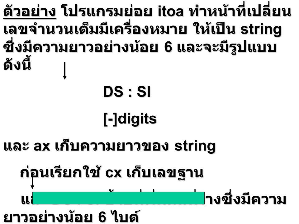 วิธีการ บวก si ด้วย 6 DS: SI บวก si ด้วย 6 DS: SI จดจำค่า si ไว้บน stack เพื่อใช้คำนวณ ความยาว string ในตอนหลัง จดจำเครื่องหมายของค่าใน ax ไว้บน stack จดจำเครื่องหมายของค่าใน ax ไว้บน stack ถ้า ค่าใน ax เป็นลบ เปลี่ยนให้เป็นบวก ถ้า ค่าใน ax เป็นลบ เปลี่ยนให้เป็นบวก