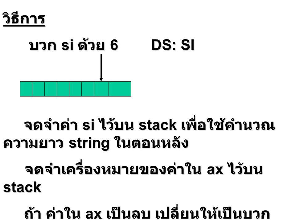 วิธีการ บวก si ด้วย 6 DS: SI บวก si ด้วย 6 DS: SI จดจำค่า si ไว้บน stack เพื่อใช้คำนวณ ความยาว string ในตอนหลัง จดจำเครื่องหมายของค่าใน ax ไว้บน stack