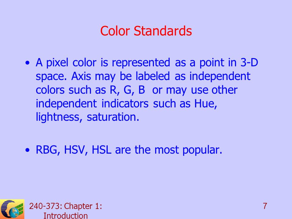 : Chapter 1: Introduction 7 Color Standards A pixel color is represented as a point in 3-D space.
