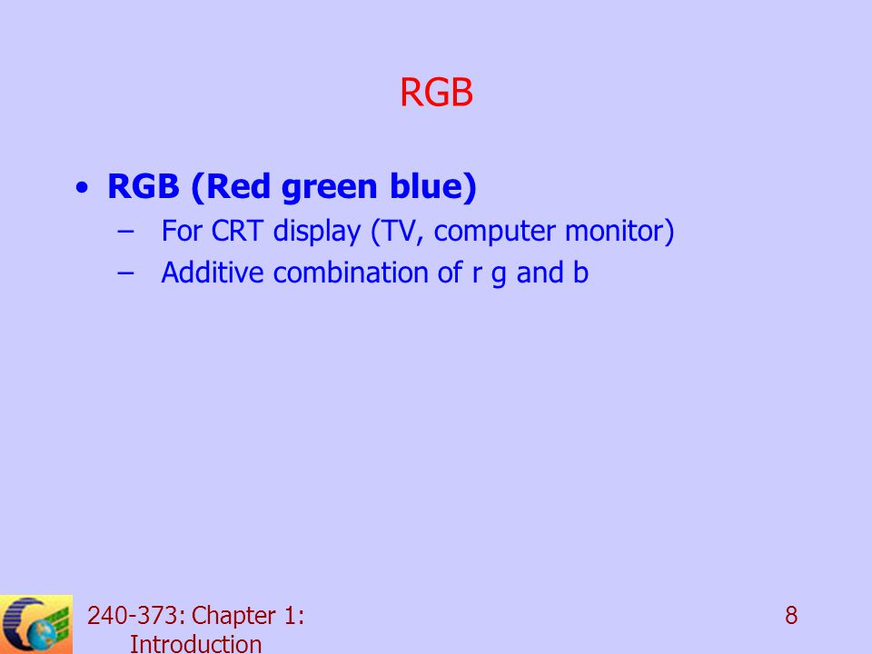 : Chapter 1: Introduction 8 RGB RGB (Red green blue) –For CRT display (TV, computer monitor) –Additive combination of r g and b