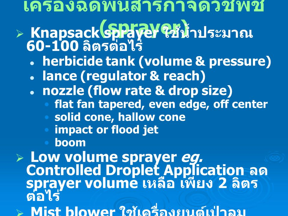 เครื่องฉีดพ่นสารกำจัดวัชพืช (sprayer)  Knapsack sprayer ใช้น้ำประมาณ 60-100 ลิตรต่อไร่ herbicide tank (volume & pressure) lance (regulator & reach) nozzle (flow rate & drop size) flat fan tapered, even edge, off center solid cone, hallow cone impact or flood jet boom  Low volume sprayer eg.
