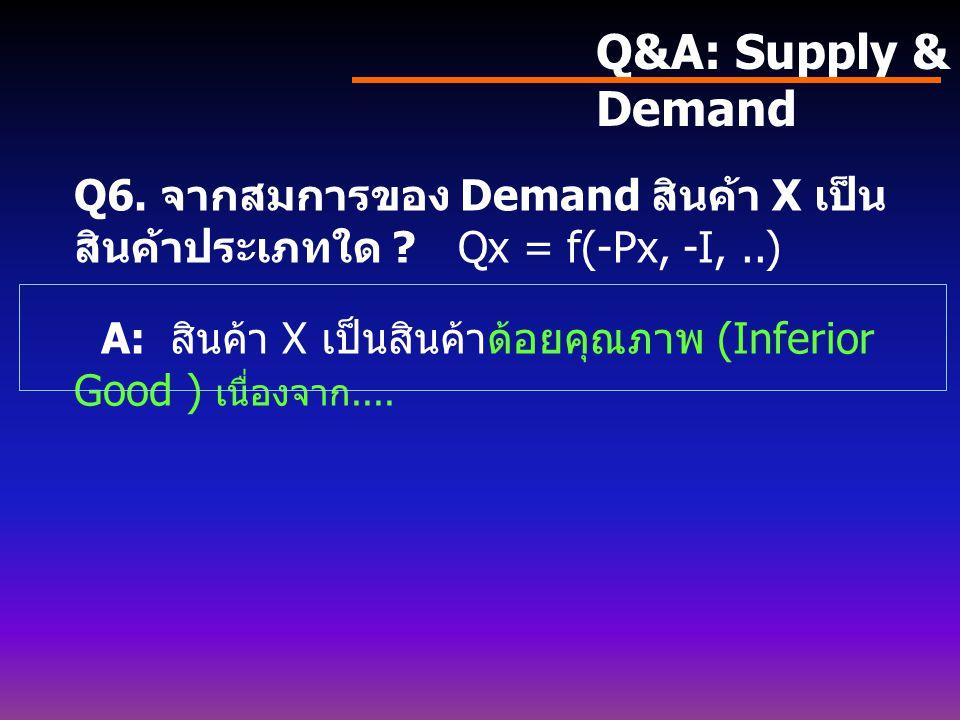 Q&A: Supply & Demand Q5. จากสมการของ Demand Qx = f(-Px, -Py, Pz, I,..) 5.1 สินค้า X เป็นสินค้าประเภทใด ? 5.2 ความสัมพันธ์ระหว่างสินค้า X และสินค้า Y เ