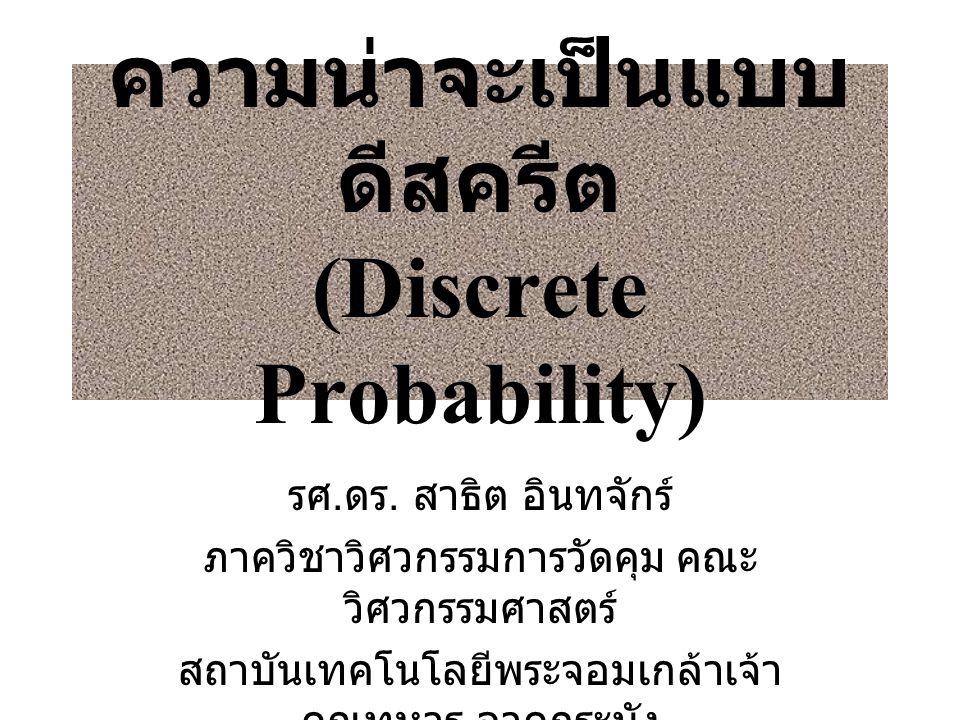 ความน่าจะเป็นแบบ ดีสครีต (Discrete Probability) รศ. ดร. สาธิต อินทจักร์ ภาควิชาวิศวกรรมการวัดคุม คณะ วิศวกรรมศาสตร์ สถาบันเทคโนโลยีพระจอมเกล้าเจ้า คุณ