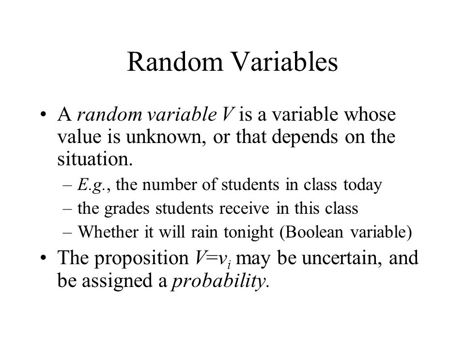 Random Variables A random variable V is a variable whose value is unknown, or that depends on the situation. –E.g., the number of students in class to