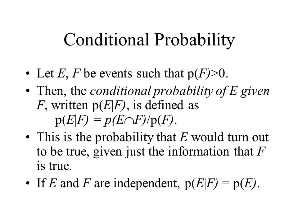 Conditional Probability Let E, F be events such that p(F)>0. Then, the conditional probability of E given F, written p(E|F), is defined as p(E|F) = p(