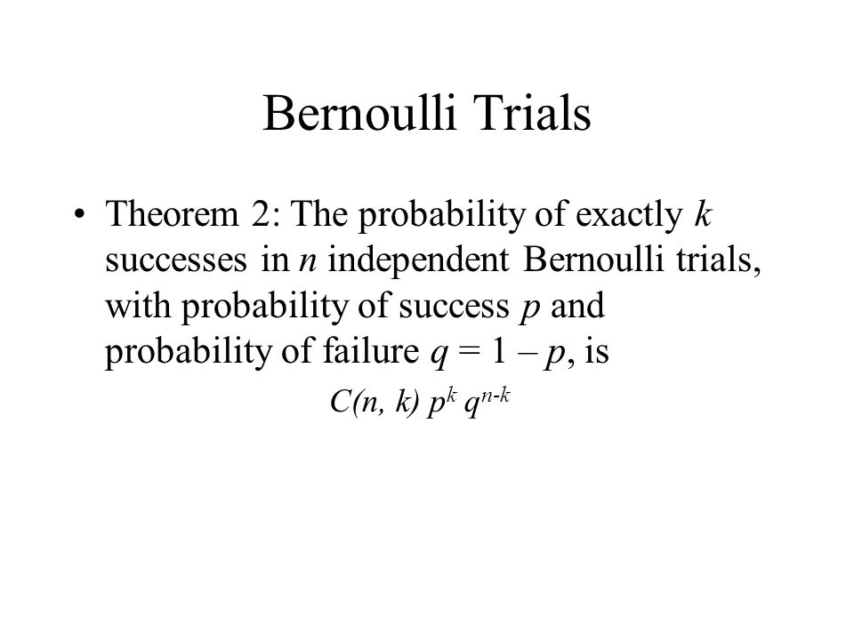 Bernoulli Trials Theorem 2: The probability of exactly k successes in n independent Bernoulli trials, with probability of success p and probability of