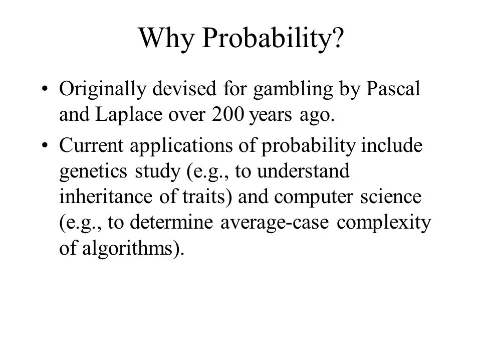 Why Probability? Originally devised for gambling by Pascal and Laplace over 200 years ago. Current applications of probability include genetics study