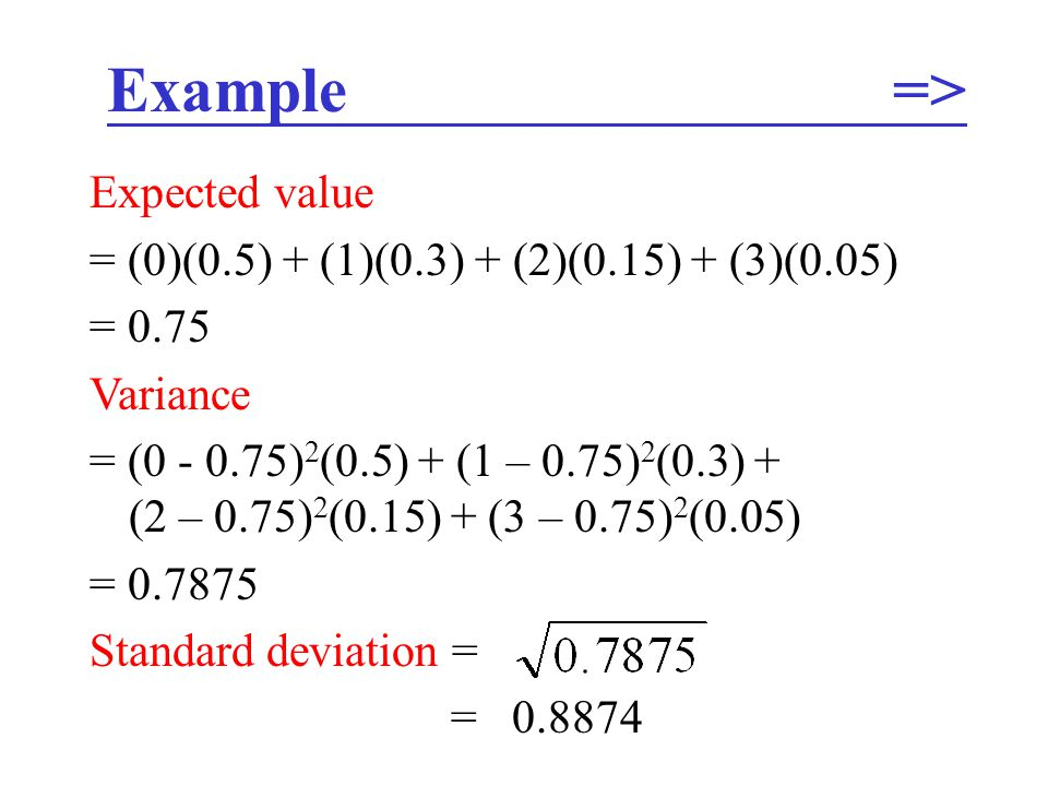 Example => Expected value = (0)(0.5) + (1)(0.3) + (2)(0.15) + (3)(0.05) = 0.75 Variance = (0 - 0.75) 2 (0.5) + (1 – 0.75) 2 (0.3) + (2 – 0.75) 2 (0.15