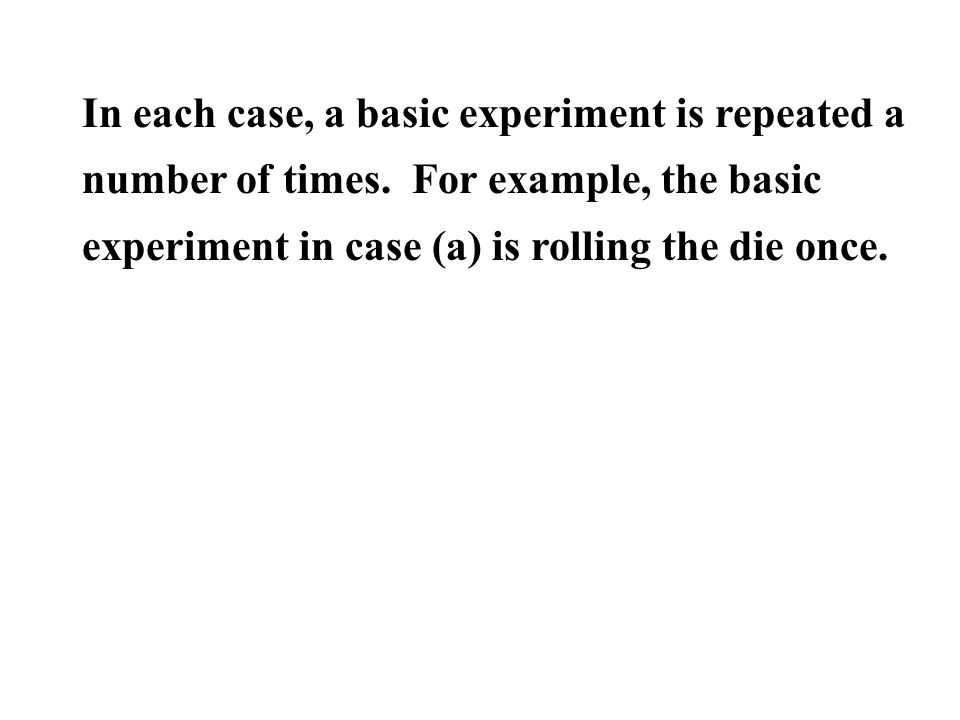In each case, a basic experiment is repeated a number of times. For example, the basic experiment in case (a) is rolling the die once.