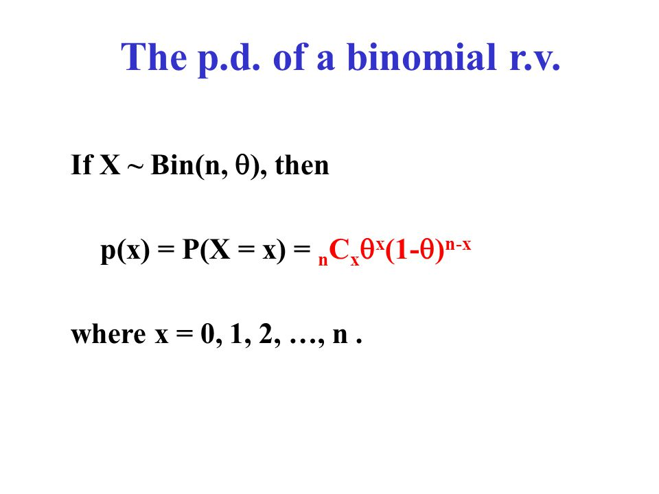 The p.d. of a binomial r.v. If X ~ Bin(n,  ), then p(x) = P(X = x) = n C x  x (1-  ) n-x where x = 0, 1, 2, …, n.