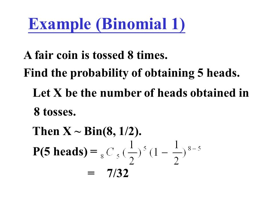 Example (Binomial 1) A fair coin is tossed 8 times. Find the probability of obtaining 5 heads. Let X be the number of heads obtained in 8 tosses. Then