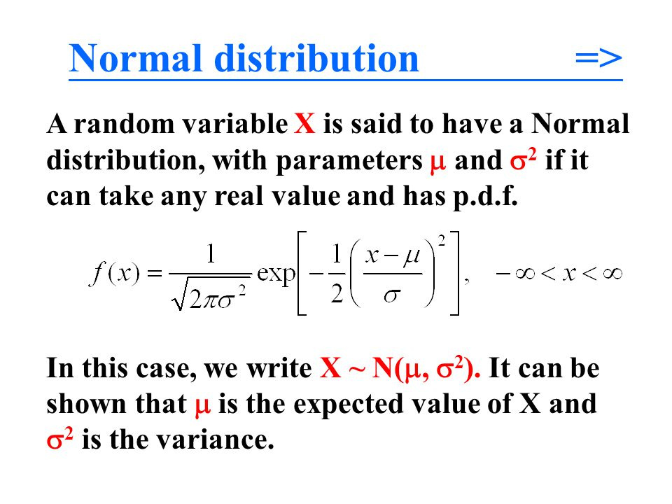Normal distribution => A random variable X is said to have a Normal distribution, with parameters  and  2 if it can take any real value and has p.d.
