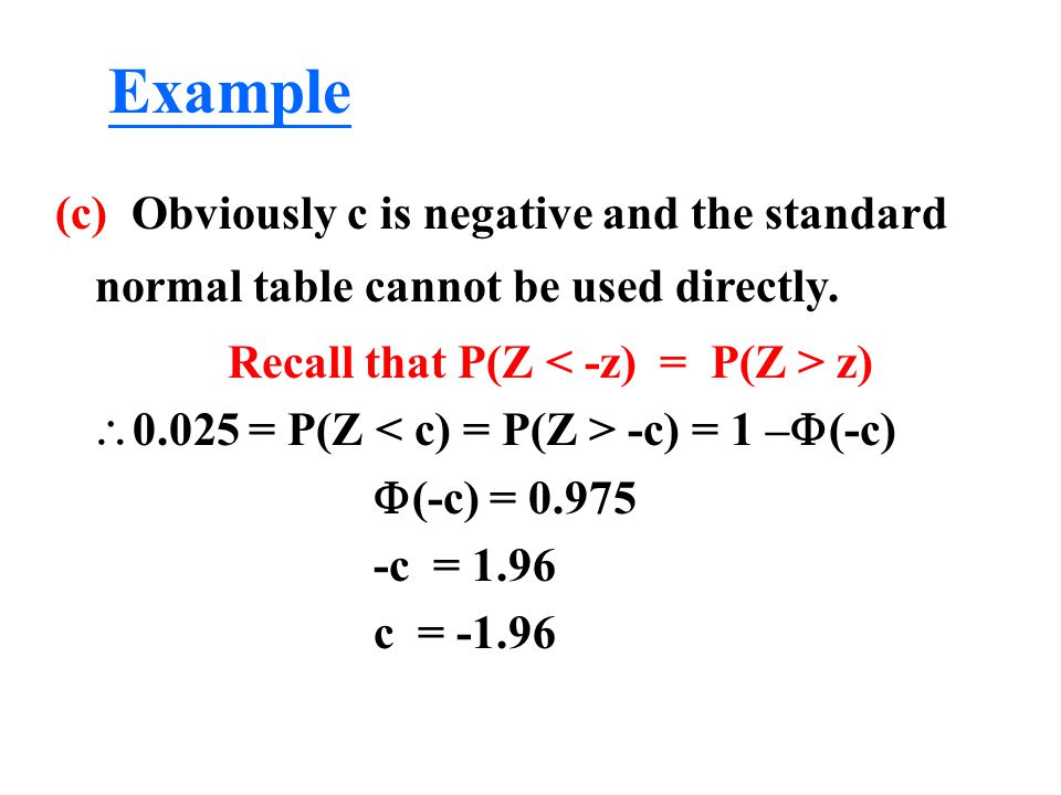(c) Obviously c is negative and the standard normal table cannot be used directly. Recall that P(Z z)  0.025 = P(Z -c) = 1 –  (-c)  (-c) = 0.975 -c