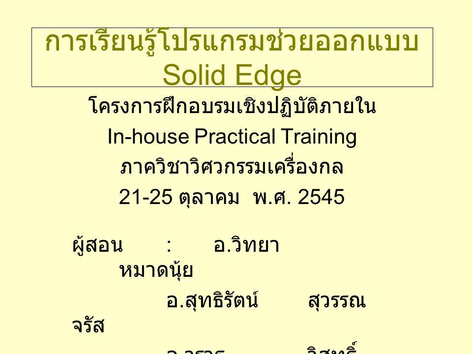 การเรียนรู้โปรแกรมช่วยออกแบบ Solid Edge โครงการฝึกอบรมเชิงปฏิบัติภายใน In-house Practical Training ภาควิชาวิศวกรรมเครื่องกล 21-25 ตุลาคม พ. ศ. 2545 ผู