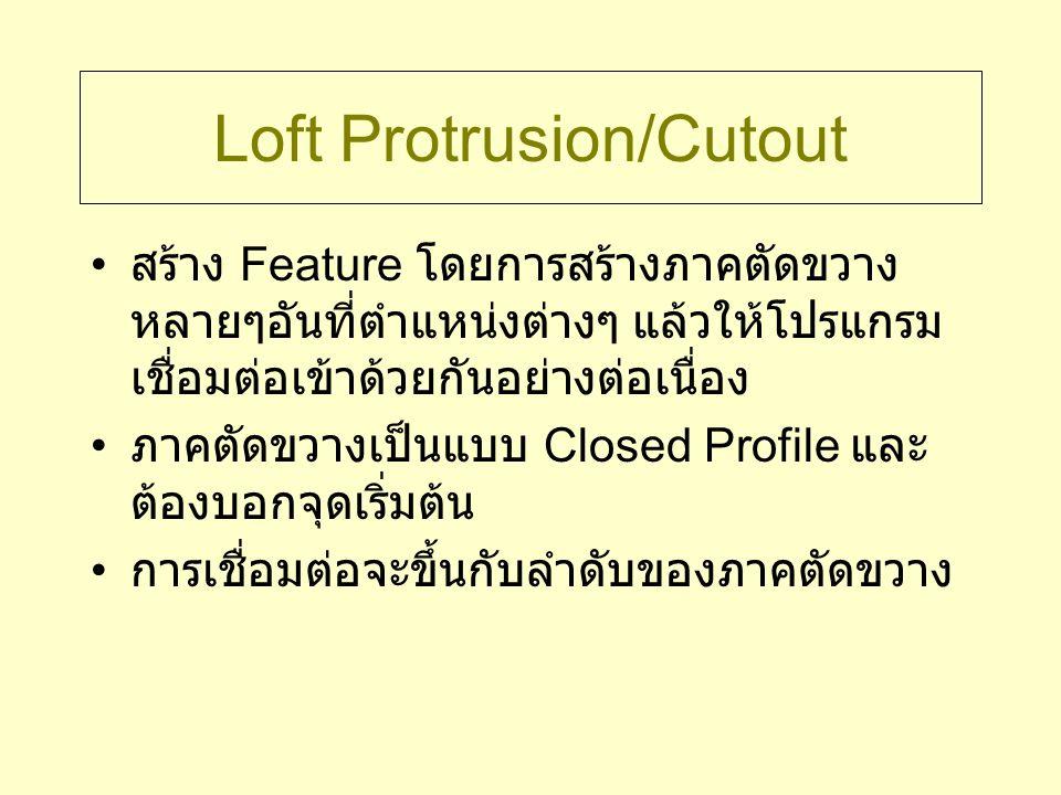 Loft Protrusion/Cutout สร้าง Feature โดยการสร้างภาคตัดขวาง หลายๆอันที่ตำแหน่งต่างๆ แล้วให้โปรแกรม เชื่อมต่อเข้าด้วยกันอย่างต่อเนื่อง ภาคตัดขวางเป็นแบบ