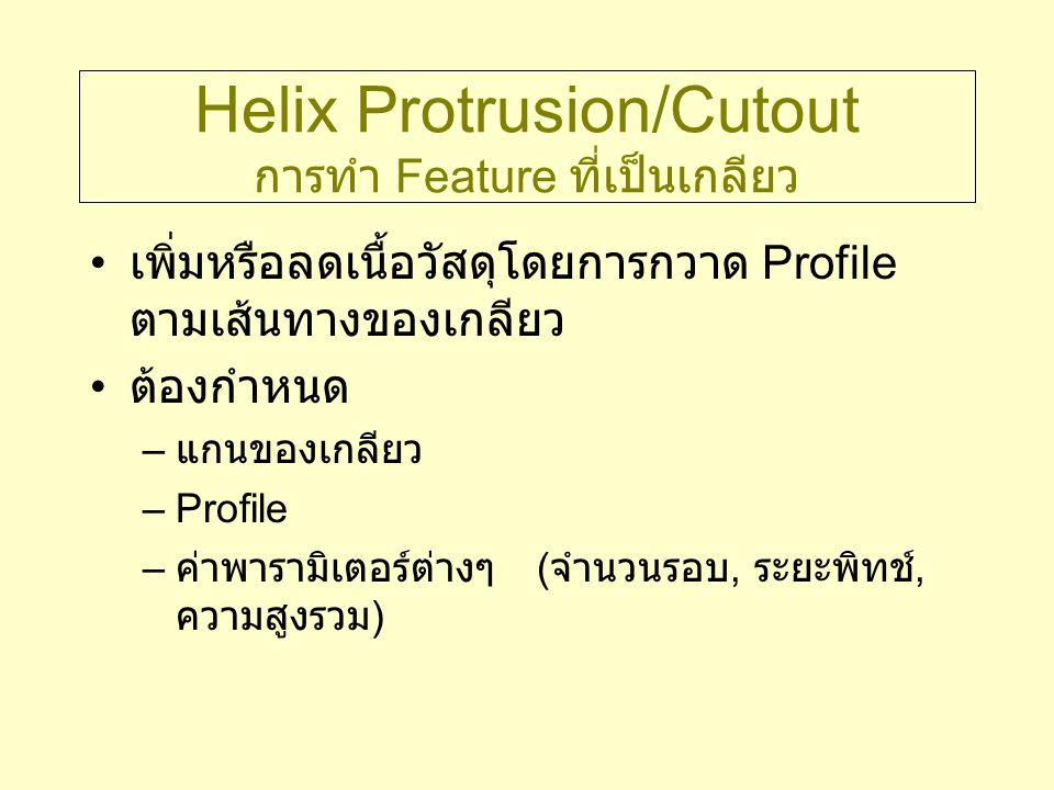 Helix Protrusion/Cutout การทำ Feature ที่เป็นเกลียว เพิ่มหรือลดเนื้อวัสดุโดยการกวาด Profile ตามเส้นทางของเกลียว ต้องกำหนด – แกนของเกลียว –Profile – ค่