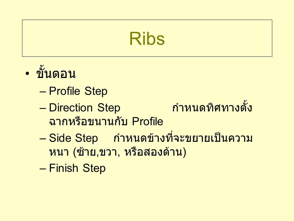 Ribs ขั้นตอน –Profile Step –Direction Step กำหนดทิศทางตั้ง ฉากหรือขนานกับ Profile –Side Step กำหนดข้างที่จะขยายเป็นความ หนา ( ซ้าย, ขวา, หรือสองด้าน )